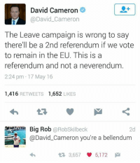 David Cameron, Dank Memes, and Wrongs: David Cameron  @David Cameron  The Leave campaign is wrong to say  there'll be a 2nd referendum if we vote  to remain in the EU. This is a  referendum and not a neverendum  2:24 pm 17 May 16  1.416  RETWEETS  1.652  LIKES  Big Rob  @Rob Skilbeck  @David Cameron you're a bellendum  2d  3,657 5,172 M