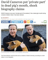 """David Cameron: David Cameron put 'private part'  in dead pig's mouth, shock  biography claims  DAVID Cameron once put a """"private part of his anatomy"""" into a dead pig's mouth during  a bizarre initiation ritual, it has been claimed.  By TOM PARFITT  PUBLISHED: 00:01, Mon, Sep 21, 2015 UPDATED: 12:00, Mon, Sep 21, 2015  SHARE  304  22K.  REEx FILE PICTURE  The shocking claims were made in a new biography, Call Me Dave  The Prime Minister carried out the act as a student a Oxford University, according to a claim  made in a new biography."""