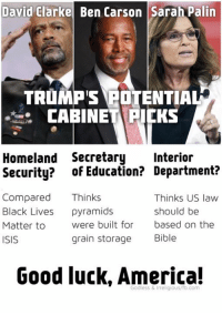 The primordial soup of ignorance.: David Clarke Ben Carson Sarah Palin  TRUMP'S POTENTIAL  CABINET KS  Homeland Secretary  Interior  Security? of Education? Department?  Compared  Thinks  Thinks US law  Black Lives  pyramids  should be  Matter to  were built for  based on the  grain storage  Bible  ISIS  Good luck, America! The primordial soup of ignorance.