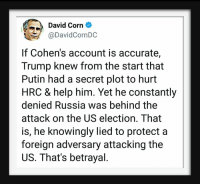 Help, Putin, and Russia: David Corn  @DavidCornDC  If Cohen's account is accurate,  Trump knew from the start that  Putin had a secret plot to hurt  HRC & help him. Yet he constantly  denied Russia was behind the  attack on the US election. That  is, he knowingly lied to protect a  foreign adversary attacking the  US. That's betrayal.