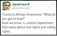 "via Hostile Politics: David Corn  @DavidCornDC  Trump to African Americans: ""What do  you got to lose?""  Now we know: a Justice Department  that cares about civil rights and voting  rights. via Hostile Politics"