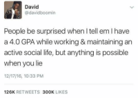 Dank, Life, and Tell Em: David  @davidboomin  People be surprised when I tell em I have  a 4.0 GPA while working & maintaining an  active social life, but anything is possible  when you lie  12/17/16, 10:33 PNM  126K RETWEETS 300K LIKES