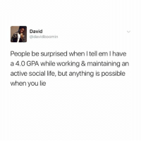 Life, Memes, and Tell Em: David  @davidboomin  People be surprised when I tell em I have  a 4.0 GPA while working & maintaining an  active social life, but anything is possiblee  when you lie HENNYTHING IS POSSIBLE!!