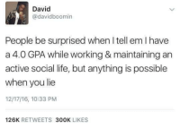 Life, Tell Em, and Working: David  @davidboomin  People be surprised when I tell em I have  a 4.0 GPA while working & maintaining an  active social life, but anything is possible  when you lie  12/17/16, 10:33 PM  126K RETWEETS 300K LIKES