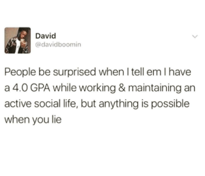 Follow us @studentlifeproblems: David  @davidboomin  People be surprised when I tell em I have  a 4.0 GPA while working & maintaining an  active social life, but anything is possible  when you lie Follow us @studentlifeproblems