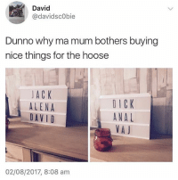 FFS 😭😂😭😂 (@thearchbish0pofbanterbury @thearchbish0pofbanterbury 💯🇬🇧): David  @davidsc0bie  Dunno why ma mum bothers buying  nice things for the hoose  JAC K  ALENA  DAV I D  DICK  ANAL  VA J  02/08/2017, 8:08 am FFS 😭😂😭😂 (@thearchbish0pofbanterbury @thearchbish0pofbanterbury 💯🇬🇧)