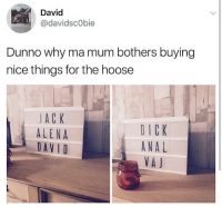 Memes, Anal, and Dick: David  @davidscObie  Dunno why ma mum bothers buying  nice things for the hoose  JACK  ALENA  DAVID  DICK  ANAL  VA J Wish my mum could buy me nice things like this