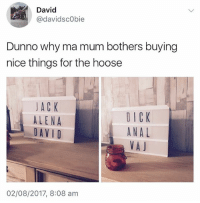 Anal, Dick, and British: David  @davidscObie  Dunno why ma mum bothers buying  nice things for the hoose  JACK  ALENA  DAV I D  DICK  ANAL  VAJ  02/08/2017, 8:08 am I'm finished😩 if you're not following @thememesfeed then rectify that now @thememesfeed @thememesfeed
