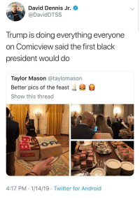 You can't make this stuff up (via /r/BlackPeopleTwitter): David Dennis Jr.  @DavidDTSS  Trump is doing everything everyone  on Comicview said the first black  president would do  Taylor Mason @taylomason  Better pics of the feast  Show this thread  .  Amway  two 100%  WOLILd Rather be  4:17 PM. 1/14/19 - Twitter for Android You can't make this stuff up (via /r/BlackPeopleTwitter)
