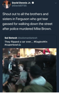 Blackpeopletwitter, Mike Brown, and Police: David Dennis Jr. Q  @DavidDTSS  Shout out to all the brothers and  sisters in Ferguson who got tear  gassed for walking down the street  after police murdered Mike Brown  Sol Betesh @solomanbetesh  They flipped a car over <p>thoughts? (via /r/BlackPeopleTwitter)</p>