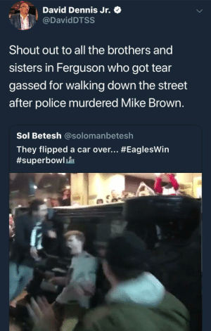 Mike Brown, Police, and Ferguson: David Dennis Jr. Q  @DavidDTSS  Shout out to all the brothers and  sisters in Ferguson who got tear  gassed for walking down the street  after police murdered Mike Brown  Sol Betesh @solomanbetesh  They flipped a car over thoughts?