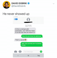 Food, Fucking, and Memes: DAVID DOBRIK  DavidDobrik  He never showed up  Text Message  Today 1:20 AM  Hi this is michael with  postmates, your delicious food  is on the way see you soon!! D  How do you know its delicious  That's a secret  ARE YOU EATING MY FUCKING  FOOD  Text Message  hi  hey Post 1908: this is messed up @daviddobrik but I understand (what's the craziest delivery story you've ever had?)