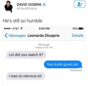 """Dude, Leonardo DiCaprio, and Lol: DAVID DOBRIK  @DavidDobrik  He's still so humble  AT&T  9:05 PM  86% .  Messages Leonardo DiCaprio  Details  iMessage  Today 9:04 PM  Lol did you watch it?  Yea dude good job  Delivered  I was so nervous lol firebreathingeli:  castielsteenwolf:  reshipped:  ahhhhh i love leo so much  IMAGINE YOU WERE SO CLOSE TO LEONARDO DICAPRIO THAT YOU COULD SAY""""YES DUDE GOOD JOB"""" TO HIM WINNING AN OSCAR  I feel as if this is implying that Leonardo uses lol in every text he sends and I accept this as a fact."""