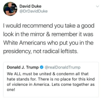 "America, Donald Trump, and Kkk: David Duke  @DrDavidDuke  I would recommend you take a good  look in the mirror & remember it was  White Americans who put you in the  presidency, not radical leftists  Donald J. Trump @realDonaldTrump  We ALL must be united & condemn all that  hate stands for. There is no place for this kind  of violence in America. Lets come together as  one! <p><a href=""http://tuttle-2017.tumblr.com/post/164159333661/trumpgrets-image-david-duke-quotes-trumps"" class=""tumblr_blog"">tuttle-2017</a>:</p>  <blockquote><p><a href=""https://trumpgrets.tumblr.com/post/164157797788/image-david-duke-quotes-trumps-feeble-call-for"" class=""tumblr_blog"">trumpgrets</a>:</p><blockquote> <p>[image: david duke quotes trump's feeble call for unity against hate and says: I would recommend you take a good look in the mirror and remember it was white americans who put you in he presidency, not radical leftists]</p>  <p>(remember: kkk is yr base)</p> </blockquote> <p>Because once hatred becomes your identity, <i>any</i> sign of equivocation between you and the people you hate means you are betrayed. You could be David Duke or an inflammatory partisan hack or the queen bee of the cafeteria, and the syndrome is the same.</p><p>Fortunately (in this case), Donald Trump is, himself, a school bully who never grew up.<br/></p></blockquote>"