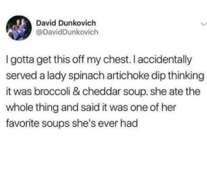 Her, Broccoli, and One: David Dunkovich  @DavidDunkovich  I gotta get this off my chest. I accidentally  served a lady spinach artichoke dip thinking  it was broccoli & cheddar soup. she ate the  whole thing and said it was one of her  favorite soups she's ever had