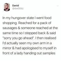 """Hangover goals😂😂: David  @dw00dz  In my hungover state I went food  shopping. Reached for a pack of  sausages & someone reached at the  same time so l stepped back & said  """"sorry you go ahead"""". I then realised  I'd actually seen my own arm in a  mirror & had apologised to myself in  front of a lady handing out samples Hangover goals😂😂"""