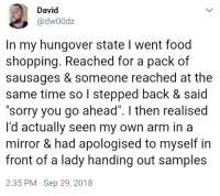 """whitepeopletwitter:  What a silly sausage: David  @dw00dz  In my hungover state I went food  shopping. Reached for a pack of  sausages & someone reached at the  same time so I stepped back & said  """"sorry you go ahead"""". I then realised  I'd actually seen my own arm in a  mirror & had apologised to myself in  front of a lady handing out samples  2:35 PM Sep 29, 2018 whitepeopletwitter:  What a silly sausage"""