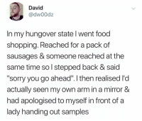 """@dw00dz: David  @dw00dz  In my hungover state l went food  shopping. Reached for a pack of  sausages & someone reached at the  same time so l stepped back & said  """"sorry you go ahead"""". I then realised l'd  actually seen my own arm in a mirror &  had apologised to myself in front of a  lady handing out samples @dw00dz"""