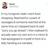 "Food, Funny, and Shit: David  @dw00dz  In my hungover state l went food  shopping. Reached for a pack of  sausages & someone reached at the  same time so l stepped back & said  ""sorry you go ahead"". l then realised l'd  actually seen my own arm in a mirror &  had apologised to myself in front of a  lady handing out samples So this is literally some shit I'd do @_theblessedone 😅😅"