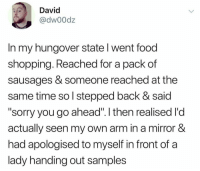 "Food, Funny, and Shopping: David  @dw00dz  In my hungover state l went food  shopping. Reached for a pack of  sausages & someone reached at the  same time so l stepped back & said  ""sorry you go ahead"". l then realised l'd  actually seen my own arm in a mirror &  had apologised to myself in front of a  lady handing out samples That's pretty hungover... https://t.co/SVLys7gSYI"