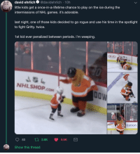 owlthex: lumpawaroospaceprincess:   This kid is a legend. (tweet) (video)   Serious Philly energy : david ehrlich @davidehrlich-10h  little kids get a once-in-a-lifetime chance to play on the ice during the  intermissions of NHL games. it's adorable.  last night, one of those kids decided to go rogue and use his time in the spotlight  to fight Gritty. twice.  1st kid ever penalized between periods. i'm weeping.  KIA  NHLSHOP.cOM  llationn  83  2.8K  9.5K  Show this thread owlthex: lumpawaroospaceprincess:   This kid is a legend. (tweet) (video)   Serious Philly energy