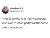 Advice, Memes, and Time: david ehrlich  @davidehrlich  my only advice is to marry someone  who likes to leave parties at the same  time that you do. 💯
