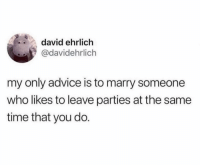 Advice, Funny, and Time: david ehrlich  @davidehrlich  my only advice is to marry someone  who likes to leave parties at the same  time that you do. This is directed directly to you @JewHead