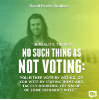 "Exactly!: David Foster Wallace  ""IN REALITY, THERE IS  NO SUCH THING AS  NOT VOTING  YOU EITHER VOTE BY VOTING, OR  YOU VOTE BY STAYING HOME AND  TACITLY DOUBLING THE VALUE  OF SOME DIEHARD'S VOTE."" Exactly!"