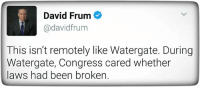 Been, Congress, and Watergate: David Frum  @david frum  This isn't remotely like Watergate. During  Watergate, Congress cared whether  laws had been broken.