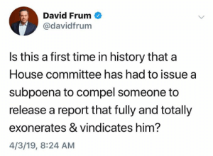 (S): David Frum  @davidfrum  Is this a first time in history that a  House committee has had to issue a  subpoena to compel someone to  release a report that fully and totally  exonerates & vindicates him?  4/3/19, 8:24 AM (S)