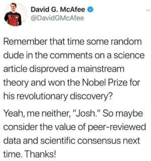 "Dude, Nobel Prize, and Yeah: David G. McAfee  @DavidGMcAfee  Remember that time some random  dude in the comments on a science  article disproved a mainstream  theory and won the Nobel Prize for  his revolutionary discovery?  Yeah, me neither, ""Josh."" So maybe  consider the value of peer-reviewed  data and scientific consensus next  time. Thanks! Everyones a heckin scientist these days"