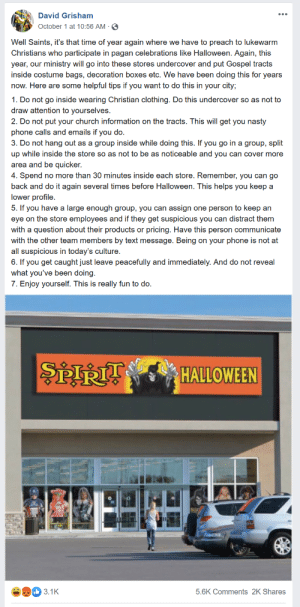 """Church, Do It Again, and Halloween: David Grisham  October 1 at 10:56 AM  Well Saints, it's that time of year again where we have to preach to lukewarm  Christians who participate in pagan celebrations like Halloween. Again, this  year, our ministry will go into these stores undercover and put Gospel tracts  inside costume bags, decoration boxes etc. We have been doing this for years  now. Here are some helpful tips if you want to do this in your city;  1. Do not go inside wearing Christian clothing. Do this undercover so as not to  draw attention to yourselves.  2. Do not put your church information on the tracts. This will get you nasty  phone calls and emails if you do.  3. Do not hang out as a group inside while doing this. If you go in a group, split  up while inside the store so as not to be as noticeable and you can cover more  area and be quicker.  4. Spend no more than 30 minutes inside each store. Remember, you can go  back and do it again several times before Halloween. This helps you keep a  lower profile  5. If you have a large enough group, you can assign one person to keep an  eye on the store employees and if they get suspicious you can distract them  with a question about their products or pricing. Have this person communicate  with the other team members by text message. Being on your phone is not at  all suspicious in today's culture.  6. If you get caught just leave peacefully and immediately. And do not reveal  what you've been doing.  7. Enjoy yourself. This is really fun to do.  হয়  HALLOWEEN  3.1K  5.6K Comments 2K Shares This guy is the leader of a fundamentalist ministry in Amarillo, Texas called """"Repent Amarillo."""" This is the same guy who walked around the mall at a Santa meet and greet telling kids """"Santa isn't real, only JESUS is real."""""""