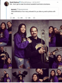 Love, School, and Girl Memes: David Harbour DavidKHarbour 29 Oct 2017  25k. And I get to wear the school sweatshirt and hold a trombone.  damaris@postydamaris  .@DavidKHarbour how many retweets for you take my senior photos with  me  피 i love this 😂 https://t.co/oyVDs5EpcG