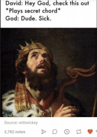 Dude, God, and Humans of Tumblr: David: Hey God, check this out  *Plays secret chord*  God: Dude. Sick.  Source: wittwickey  3,782 notes>D