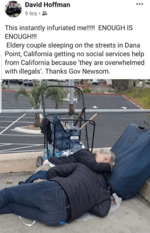 Old People, Streets, and California: David Hoffman  9 hrs  This instantly infuriated me!!!!! ENOUGH IS  ENOUGH!!  Eldery couple sleeping on the streets in Dana  Point, California getting no social services help  from California because 'they are overwhelmed  with illegals. Thanks Gov Newsom. The illegals are making well dressed old people sleep on the streets. Let that sink in!
