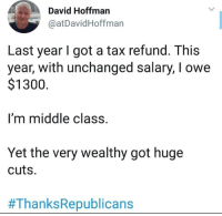 tax: David Hoffman  @atDavidHoffman  Last year I got a tax refund. This  year, with unchanged salary, I owe  $1300  m middle class  Yet the very wealthy got huge  cuts.