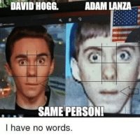 Tfw, Adam Lanza, and Adam: DAVID  HOGG.  ADAM LANZA  SAME PERSON!  I have no words.