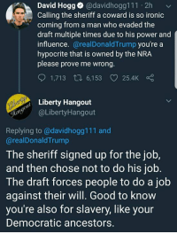 Ironic, Memes, and Good: David Hogg @davidhogg111 2h  Calling the sheriff a coward is so ironic  coming from a man who evaded the  draft multiple times due to his power and  influence.@realDonaldTrump you're a  hypocrite that is owned by the NRA  please prove me wrong  1,713ロ6,153 v 25.4k  Liberty Hangout  @LibertyHangout  Replying to@davidhogg111 and  @realDonaldTrump  The sheriff signed up for the job,  and then chose not to do his job.  The draft forces people to do a job  against their will. Good to know  you're also for slavery, like your  Democratic ancestors.