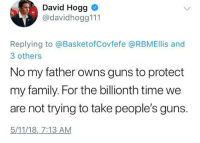 "Family, Gif, and Guns: David Hogg  @davidhogg111  Replying to @BasketofCovfefe @RBMEllis and  3 others  No my father owns guns to protect  my family. For the billionth time we  are not trying to take people's guns.  5/11/18, 7:13 AM <p><a href=""http://hominishostilis.tumblr.com/post/174096965538"" class=""tumblr_blog"">hominishostilis</a>:</p>  <blockquote><figure class=""tmblr-full"" data-orig-height=""1234"" data-orig-width=""750""><img src=""https://78.media.tumblr.com/6253bd69b043a163946a2c7c56aae474/tumblr_inline_p91yf5Tmfk1qzks4f_500.jpg"" data-orig-height=""1234"" data-orig-width=""750""/></figure><figure class=""tmblr-full"" data-orig-height=""738"" data-orig-width=""750""><img src=""https://78.media.tumblr.com/1a1a0cd5a935e139fa739292a3f8c5a7/tumblr_inline_p91yf5DdOC1qzks4f_500.jpg"" data-orig-height=""738"" data-orig-width=""750""/></figure><figure class=""tmblr-full"" data-orig-height=""218"" data-orig-width=""400"" data-tumblr-attribution=""welcometoyouredoom:Hl4SE3MGCYVHNc46uOtovw:ZQvAmo238juEv""><img src=""https://78.media.tumblr.com/a682e27df561e61513ca2d0f3e4e651d/tumblr_o3tr7uehwZ1tpri36o1_400.gif"" data-orig-height=""218"" data-orig-width=""400""/></figure></blockquote>"