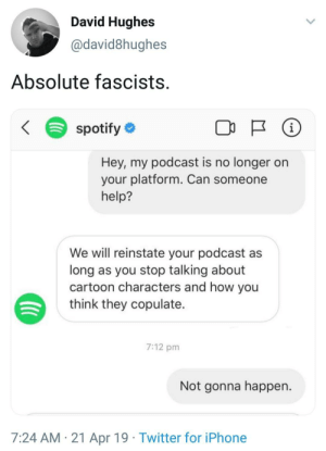 Iphone, Twitter, and Spotify: David Hughes  @david8hughes  Absolute fascists  Spotify  Hey, my podcast is no longer on  your platform. Can someone  help?  We will reinstate your podcast as  long as you stop talking about  cartoon characters and how you  think they copulate  7:12 pm  Not gonna happen.  7:24 AM 21 Apr 19 Twitter for iPhone Me irl