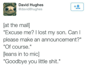 "Please Make: David Hughes  @david8hughes  [at the mal]  ""Excuse me? I lost my son. Can I  please make an announcement?""  ""Of course.""  [leans in to mic]  ""Goodbye you little shit."""