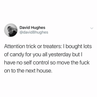 Candy, Funny, and Control: David Hughes  @david8hughes  Attention trick or treaters: I bought lots  of candy for you all yesterday butI  have no self control so move the fuck  on to the next house. So I think @david8hughes is the guy who wrote most of my favorite tweets over the years