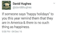 "America, Happy, and Happiness: David Hughes  @david8hughes  If someone says ""happy holidays"" to  you this year remind them that they  are in America & there is no such  thing as happiness  9:58 PM 04 Dec 16 Meirl"