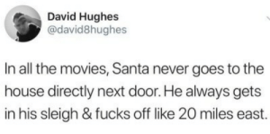 Santa: David Hughes  @david8hughes  In all the movies, Santa never goes to the  house directly next door. He always gets  in his sleigh & fucks off like 20 miles east.