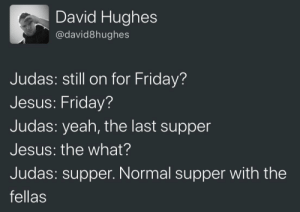 That was close: David Hughes  @david8hughes  Judas: still on for Friday?  Jesus: Friday?  Judas: yeah, the last supper  Jesus: the what?  Judas: supper. Normal supper with the  fellas That was close