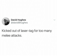 "Memes, Laser, and Melee: David Hughes  @david8hughes  Kicked out of laser-tag for too many  melee attacks <p>Some people just cant accept defeat… via /r/memes <a href=""https://ift.tt/2rGYkAd"">https://ift.tt/2rGYkAd</a></p>"