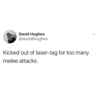 "Memes, Http, and Laser: David Hughes  @david8hughes  Kicked out of laser-tag for too many  melee attacks <p>This happen to anyone else? via /r/memes <a href=""http://ift.tt/2FEVDXY"">http://ift.tt/2FEVDXY</a></p>"