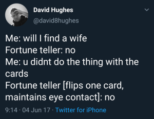 The cards are not needed sometimes: David Hughes  @david8hughes  Me: will I find a wife  Fortune teller: no  Me: u didnt do the thing with the  cards  Fortune teller [flips one card,  maintains eye contact]: no  9:14 04 Jun 17 Twitter for iPhone The cards are not needed sometimes