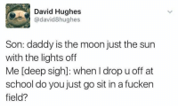 School, Moon, and Sun: David Hughes  @david8hughes  Son: daddy is the moon just the sun  with the lights off  Me [deep sigh]: when I drop u off at  school do you just go sit in a fucken  field?