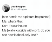Humans of Tumblr, A Picture, and How: David Hughes  @david8hughes  [son hands me a picture he painted]  Me: what's that  Son: it's our housee  Me [walks outside with son]: do you  see how it absolutely isn't?